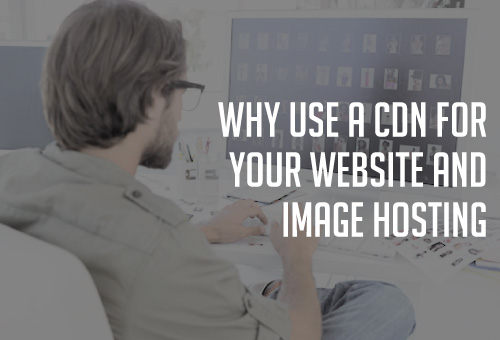 Why Use a CDN for your website ans image hosting